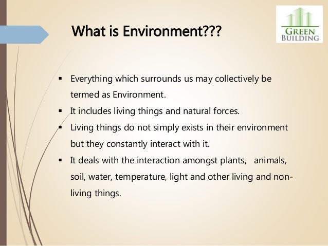  Everything which surrounds us may collectively be termed as Environment.  It includes living things and natural forces....