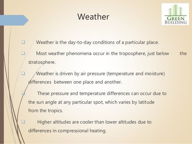 Weather  Weather is the day-to-day conditions of a particular place.  Most weather phenomena occur in the troposphere, j...