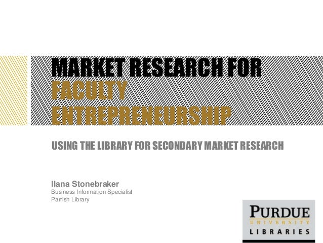 MARKET RESEARCH FOR FACULTY ENTREPRENEURSHIP USING THE LIBRARY FOR SECONDARY MARKET RESEARCH Ilana Stonebraker Business In...