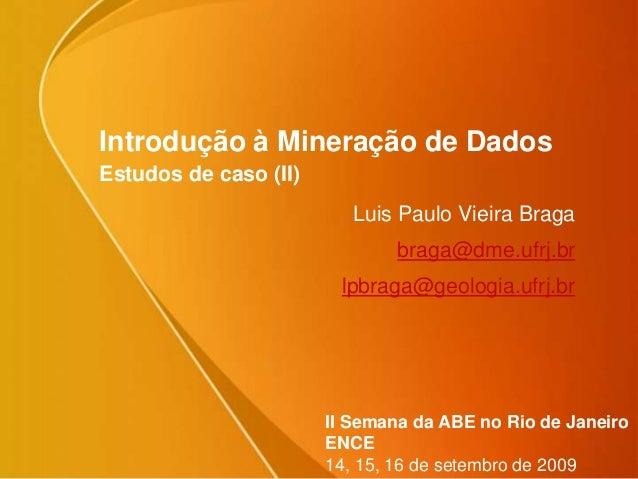 Introdução à Mineração de Dados Estudos de caso (II) Luis Paulo Vieira Braga braga@dme.ufrj.br lpbraga@geologia.ufrj.br II...