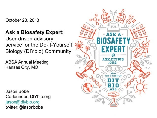 October 23, 2013  Ask a Biosafety Expert: User-driven advisory service for the Do-It-Yourself Biology (DIYbio) Community A...
