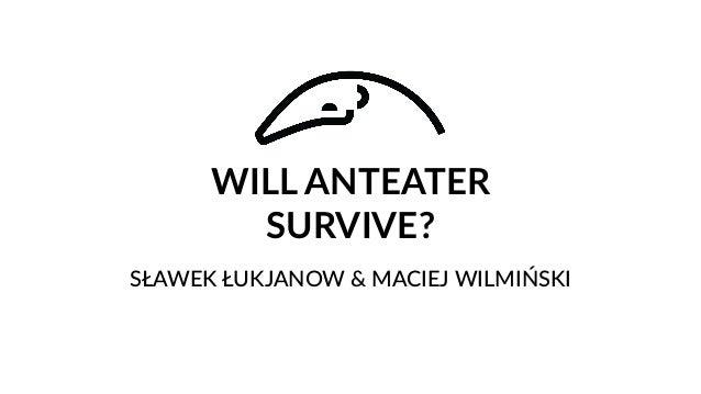 WILL ANTEATER SURVIVE? SŁAWEK ŁUKJANOW & MACIEJ WILMIŃSKI