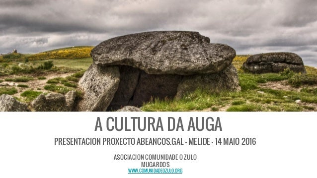 A CULTURA DA AUGA PRESENTACION PROXECTO ABEANCOS.GAL - MELIDE - 14 MAIO 2016 ASOCIACION COMUNIDADE O ZULO MUGARDOS WWW.COM...