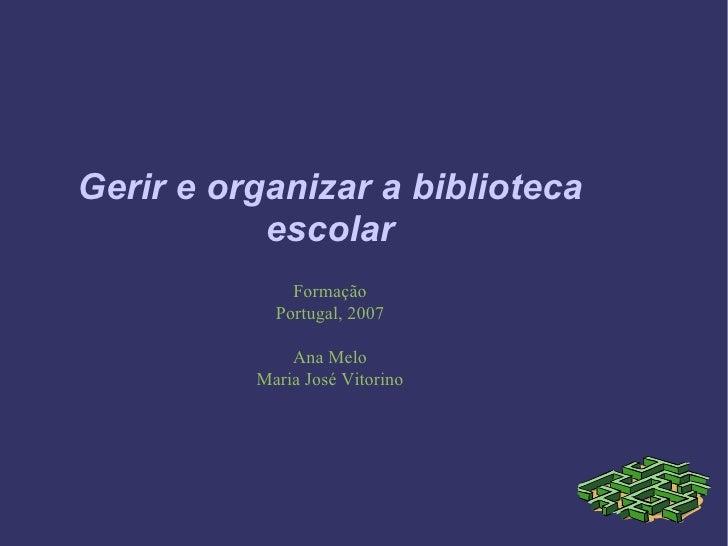 Gerir e organizar a biblioteca escolar Formação Portugal, 2007 Ana Melo Maria José Vitorino