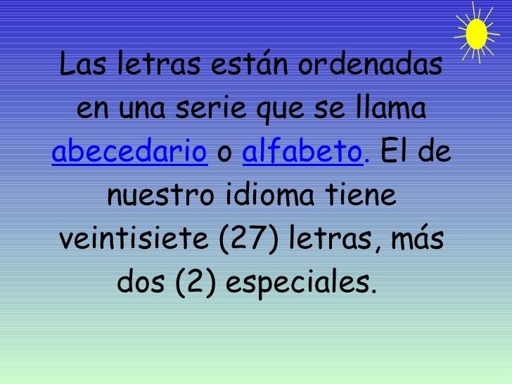 Las letras están ordenadas en una serie que se llama  abecedario  o  alfabeto .  El de nuestro idioma tiene veintisiete (2...