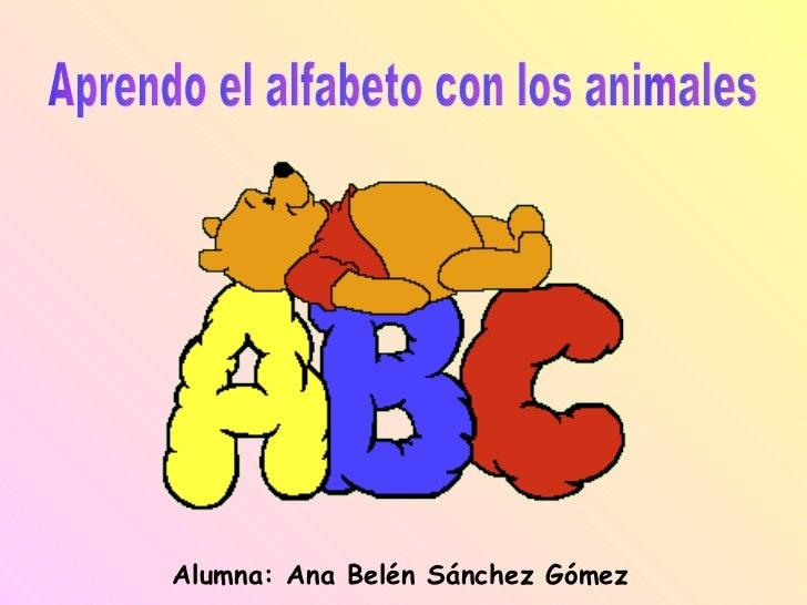 Alumna: Ana Belén Sánchez Gómez Aprendo el alfabeto con los animales