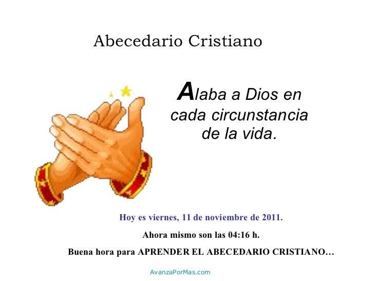 Abecedario Cristiano A laba a Dios en cada circunstancia de la vida. Hoy es  viernes, 11 de noviembre de 2011 . Ahora mism...