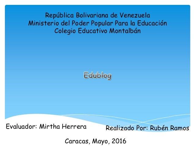 República Bolivariana de Venezuela Ministerio del Poder Popular Para la Educación Colegio Educativo Montalbán Evaluador: M...