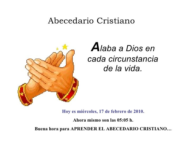Abecedario Cristiano A laba a Dios en cada circunstancia de la vida. Hoy es  miércoles, 17 de febrero de 2010 . Ahora mism...