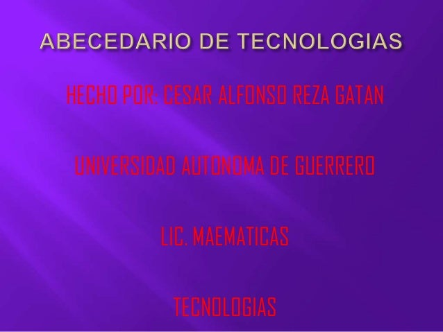 HECHO POR: CESAR ALFONSO REZA GATANUNIVERSIDAD AUTONOMA DE GUERRERO          LIC. MAEMATICAS           TECNOLOGIAS