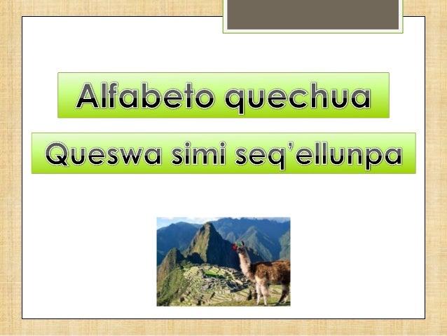 Vocales = hanllallikuna A (a) E (e) I (i) O (o) U (u) Consonantes = kunkawakikuna CH L  (cha)  (la)  CHH LL  P'  (p'a)  Q ...
