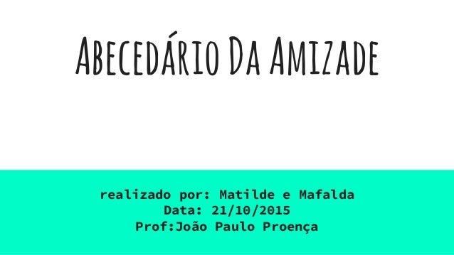 AbecedárioDaAmizade realizado por: Matilde e Mafalda Data: 21/10/2015 Prof:João Paulo Proença