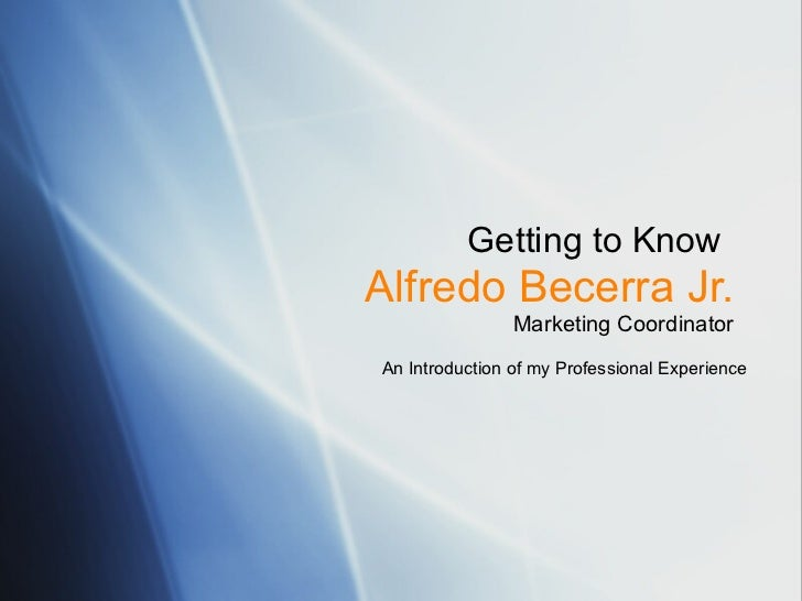 Getting to Know   Alfredo Becerra Jr. Marketing Coordinator An Introduction of my Professional Experience