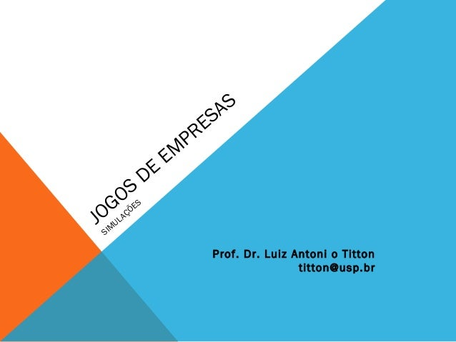 JOGOS DE EMPRESAS  SIMULAÇÕES  Prof. Dr. Luiz Antoni o Titton  titton@usp.br