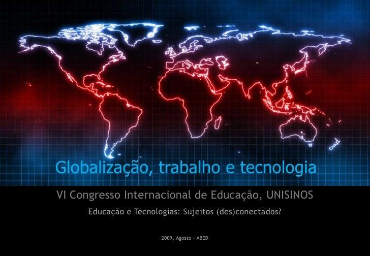 Globalização, trabalho e tecnologia<br />VI Congresso Internacional de Educação, UNISINOS<br />Educação e Tecnologias: Suj...