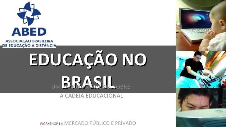 EDUCAÇÃO NO   BRASIL       UM PANORAMA GERAL SOBRE         A CADEIA EDUCACIONAL WORKSHOP I ::   MERCADO PÚBLICO E PRIVADO