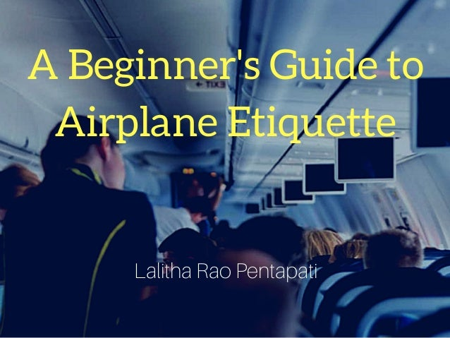 A Beginner's Guide to Airplane Etiquette Lalitha Rao Pentapati