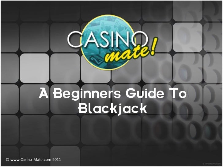 A Beginners Guide To                   Blackjack© www.Casino-Mate.com 2011