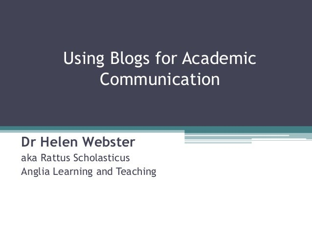 Using Blogs for Academic Communication Dr Helen Webster aka Rattus Scholasticus Anglia Learning and Teaching