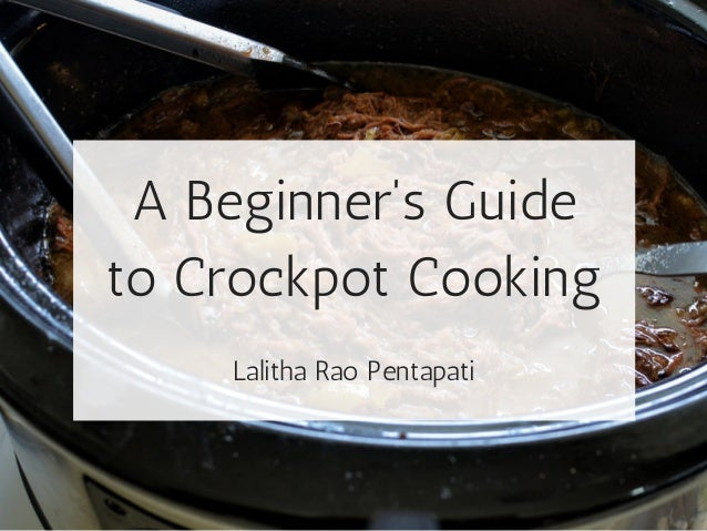 A Beginner's Guide to Crockpot Cooking Lalitha Rao Pentapati
