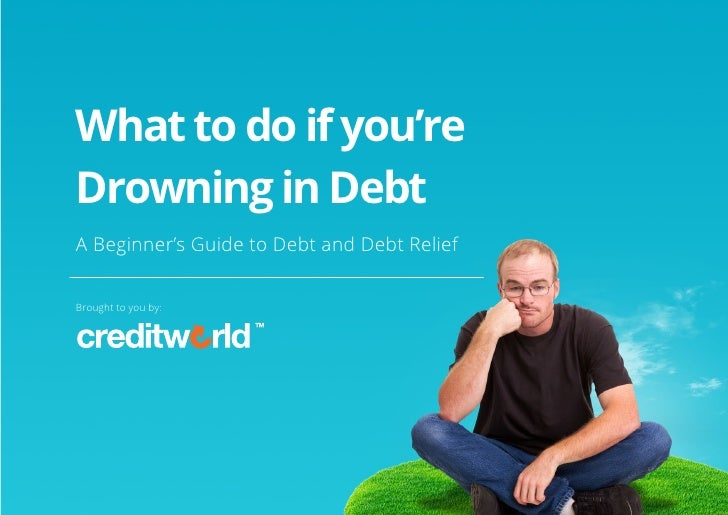 What to do if you're Drowning in Debt A Beginner's Guide to Debt and Debt Relief Brought to you by:© Copyright creditworld...