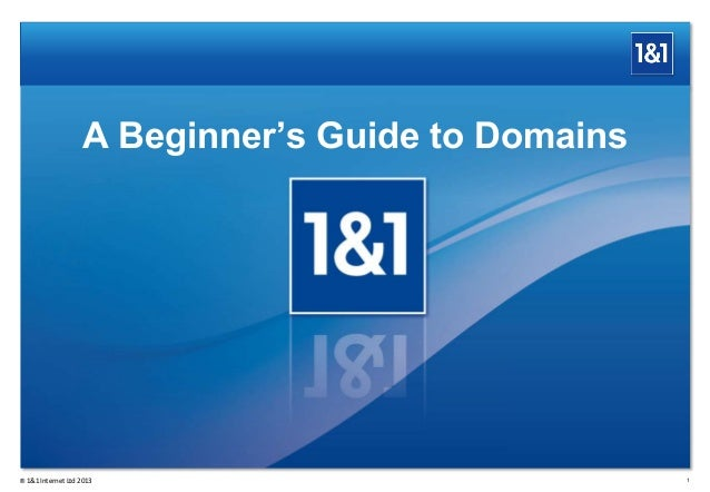 A Beginner's Guide to Domains 1® 1&1 Internet Ltd 2013