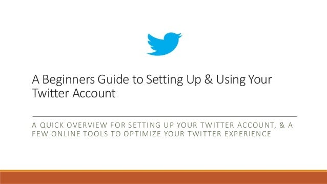 A Beginners Guide to Setting Up & Using Your Twitter Account A QUICK OVERVIEW FOR SETTING UP YOUR TWITTER ACCOUNT, & A FEW...