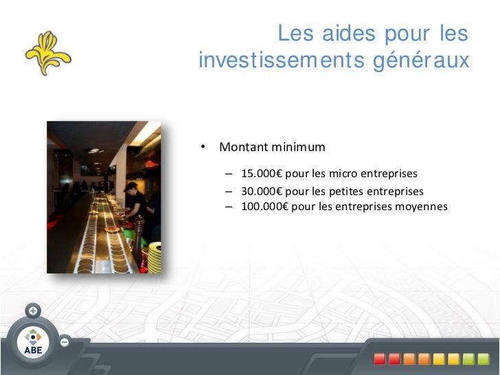 Les aides pour lesinvestissements génér aux• Montant minimum   – 15.000€ pour les micro entreprises   – 30.000€ pour les p...