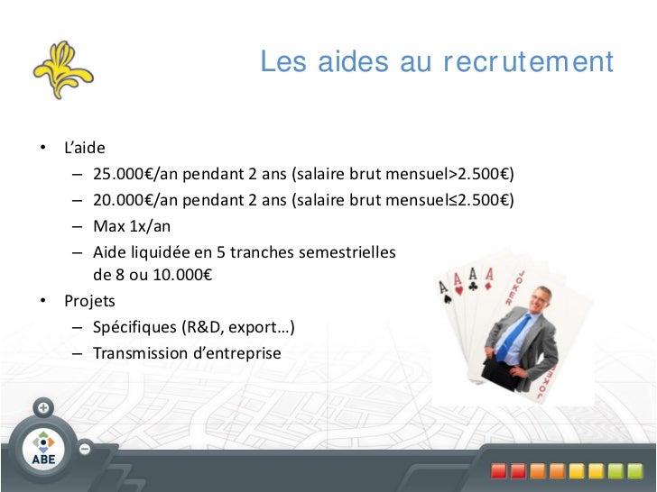 Les aides au r ecr utement• L'aide    – 25.000€/an pendant 2 ans (salaire brut mensuel>2.500€)    – 20.000€/an pendant 2 a...