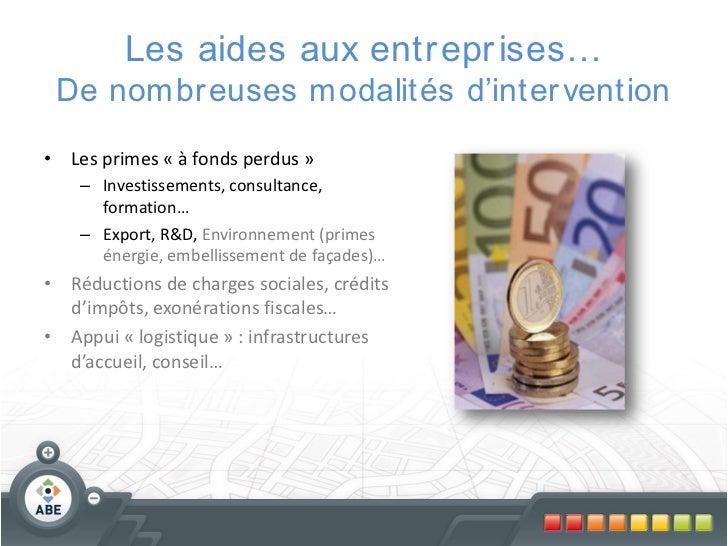 Les aides aux entr epr ises… De nombr euses modalités d'inter vention• Les primes « à fonds perdus »    – Investissements,...