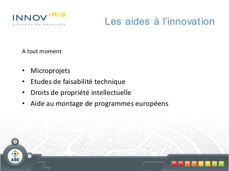 Les aides à l'innovationA tout moment•   Microprojets•   Etudes de faisabilité technique•   Droits de propriété intellectu...
