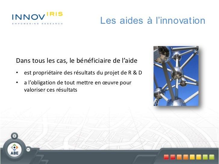 Les aides à l'innovationDans tous les cas, le bénéficiaire de l'aide• est propriétaire des résultats du projet de R & D• a...