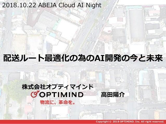 物流に、革命を。 Copyright © 2018 OPTIMIND. Inc. All right reserved. 配送ルート最適化の為のAI開発の今と未来 2018.10.22 ABEJA Cloud AI Night 株式会社オプティ...