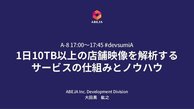 1⽇10TB以上の店舗映像を解析する サービスの仕組みとノウハウ A-8 17:00〜17:45 #devsumiA ABEJA Inc. Development Division ⼤⽥黒紘之