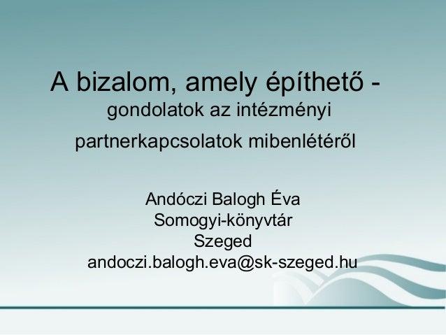 A bizalom, amely építhető - gondolatok az intézményi partnerkapcsolatok mibenlétéről Andóczi Balogh Éva Somogyi-könyvtár S...