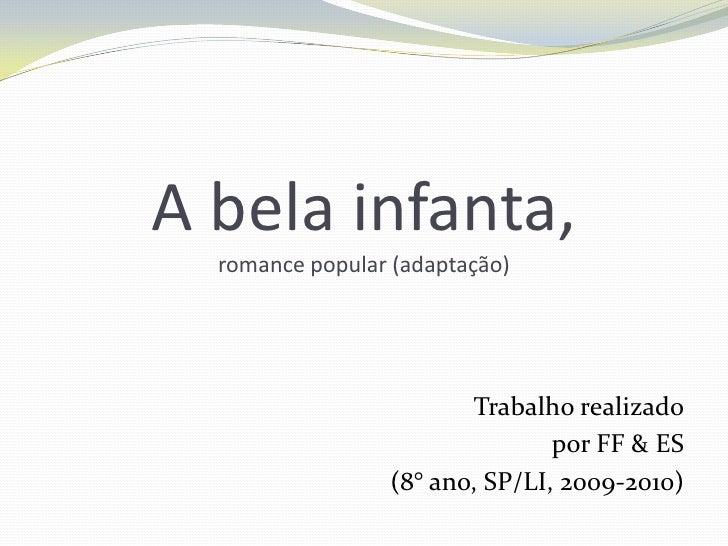 A belainfanta,romance popular (adaptação)<br />Trabalhorealizado<br />por FF & ES<br /> (8° ano, SP/LI, 2009-2010)<br />