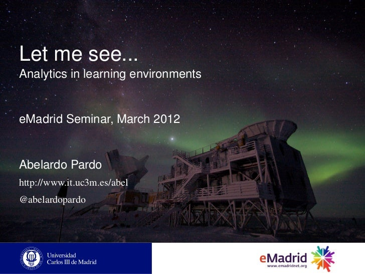 Let me see...Analytics in learning environmentseMadrid Seminar, March 2012Abelardo Pardohttp://www.it.uc3m.es/abel@abelard...