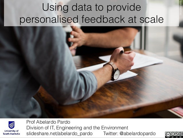 Using data to provide personalised feedback at scale Prof Abelardo Pardo Division of IT, Engineering and the Environment ...
