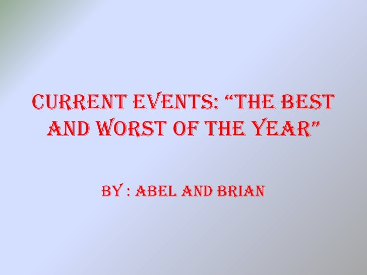 "CurrEnt EvEnts: ""thE BEst  AnD worst oF thE yEAr""       BY : Abel And Brian"