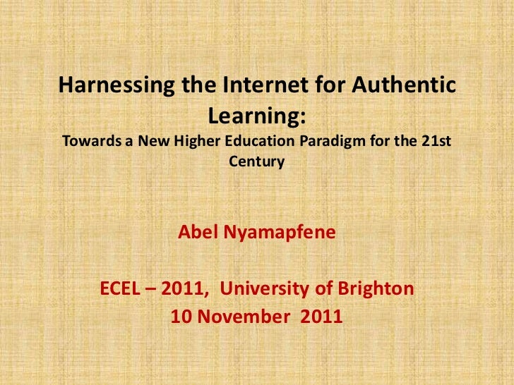 Harnessing the Internet for Authentic             Learning:Towards a New Higher Education Paradigm for the 21st           ...
