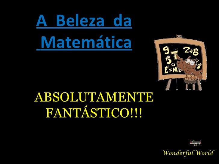 A  Beleza  da Matemática Wonderful World ABSOLUTAMENTE FANTÁSTICO!!!