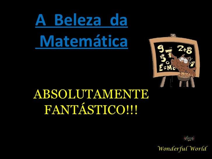 A Beleza daMatemáticaABSOLUTAMENTE FANTÁSTICO!!!                 Wonderful World