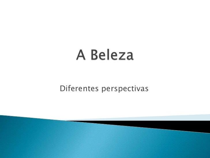 A Beleza<br />Diferentes perspectivas<br />