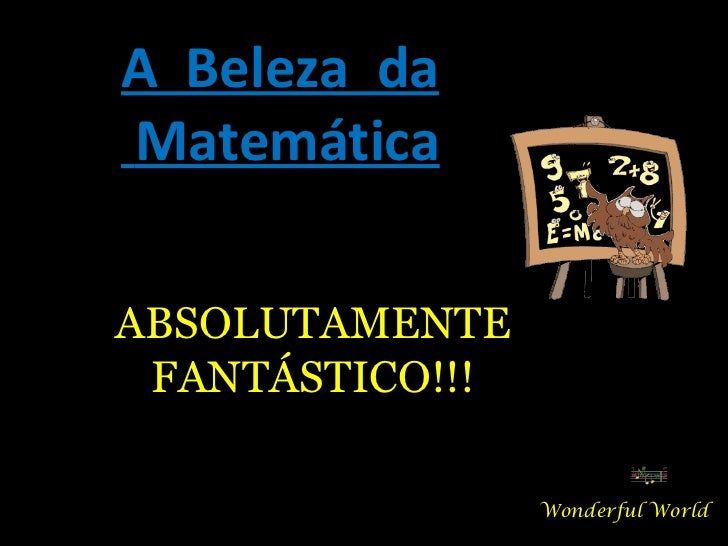 A  Beleza  da Matemática Wonderful World ABSOLUTAMENTE FANTÁSTICO!!!