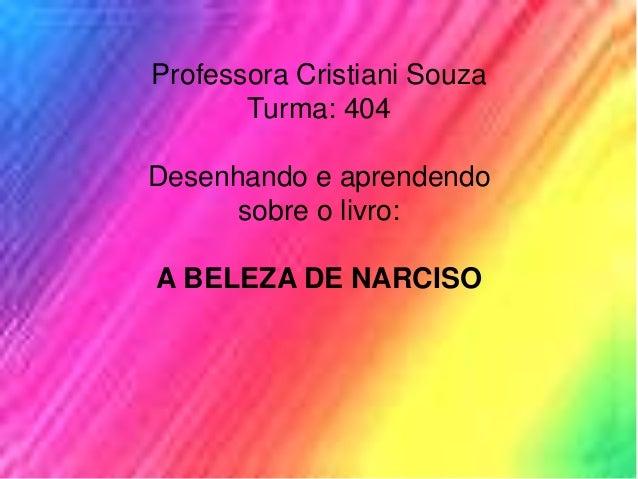 Professora Cristiani Souza Turma: 404 Desenhando e aprendendo sobre o livro: A BELEZA DE NARCISO
