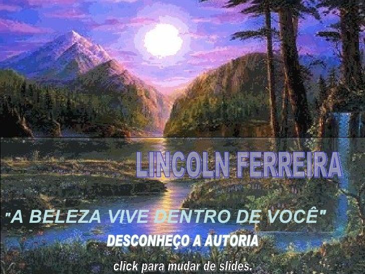 """"""" A BELEZA VIVE DENTRO DE VOCÊ"""" LINCOLN FERREIRA  DESCONHEÇO A AUTORIA  click para mudar de slides."""