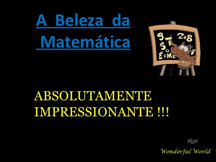 A  Beleza  da Matemática Wonderful World ABSOLUTAMENTE IMPRESSIONANTE !!!
