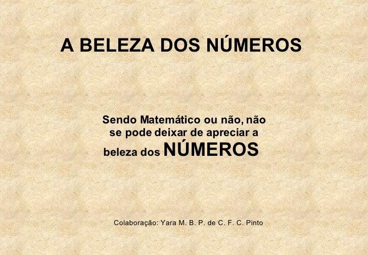 Sendo Matemático ou não, não se pode deixar de apreciar a beleza dos  NÚMEROS  A BELEZA DOS NÚMEROS  Colaboração: Yara M. ...