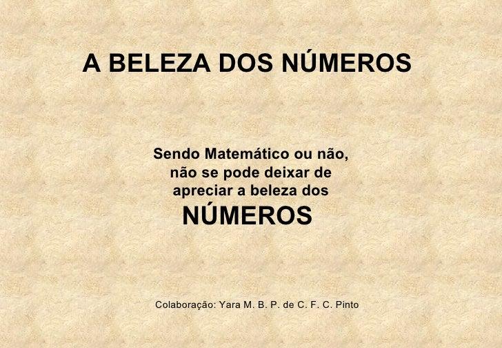 A BELEZA DOS NÚMEROS    Sendo Matemático ou não,      não se pode deixar de      apreciar a beleza dos         NÚMEROS    ...