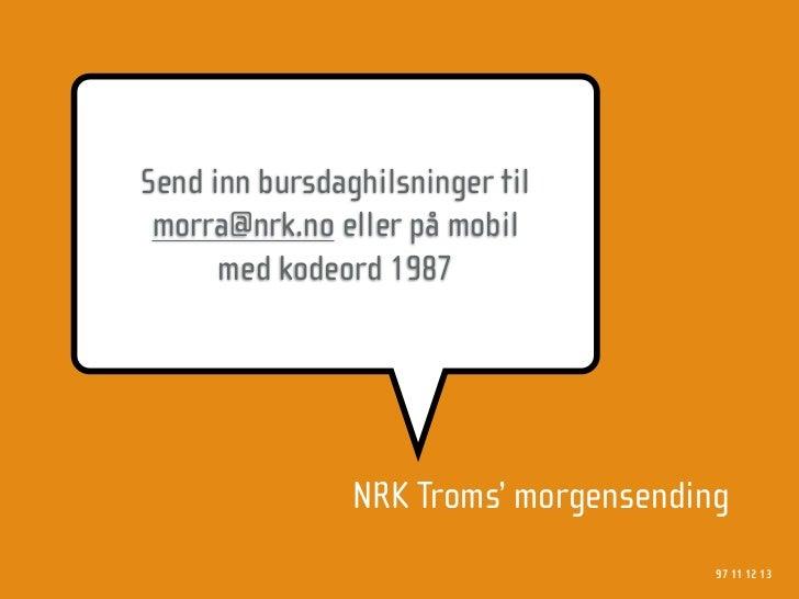 Send inn bursdaghilsninger til  morra@nrk.no eller på mobil       med kodeord 1987                     NRK Troms' morgense...